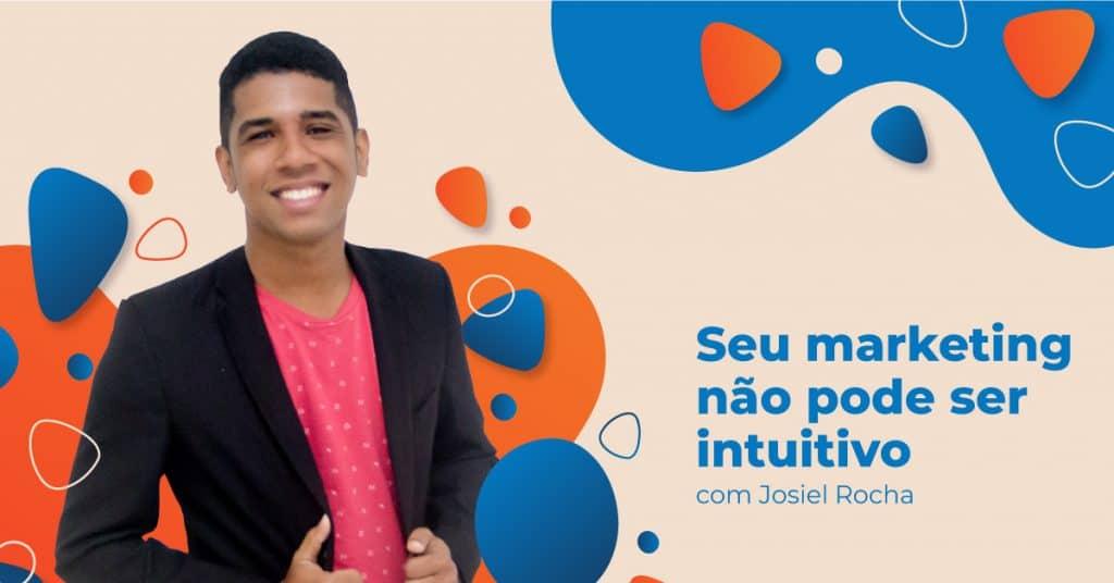 Seu-marketing-não-pode-ser-intuitivo-com-Josiel-Rocha